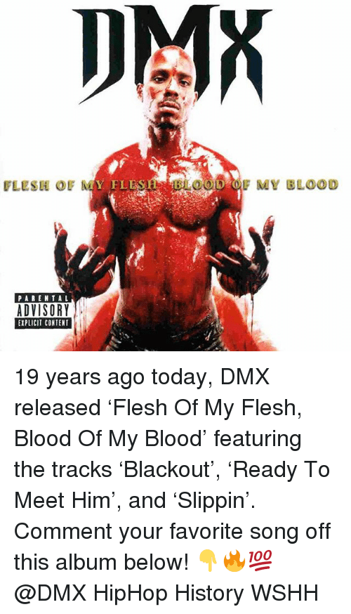 Dmx, Memes, and Wshh: DMX  FLESH OF  FLESH BLOOD OF MY BLOOD  PAREN TAL  ADVISORY  EXPLICIT CONTENT 19 years ago today, DMX released 'Flesh Of My Flesh, Blood Of My Blood' featuring the tracks 'Blackout', 'Ready To Meet Him', and 'Slippin'. Comment your favorite song off this album below! 👇🔥💯 @DMX HipHop History WSHH