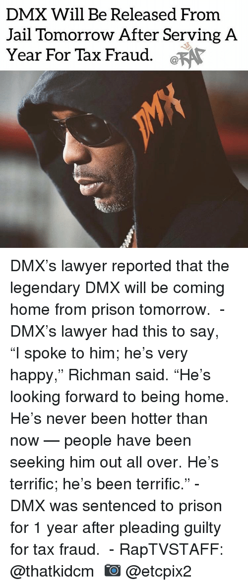 "Dmx, Jail, and Lawyer: DMX Will Be Released From  Jail Tomorrow After Serving A  Year For Tax Fraud. a DMX's lawyer reported that the legendary DMX will be coming home from prison tomorrow. ⁣ -⁣ DMX's lawyer had this to say,⁣ ⁣ ""I spoke to him; he's very happy,"" Richman said. ""He's looking forward to being home. He's never been hotter than now — people have been seeking him out all over. He's terrific; he's been terrific.""⁣ -⁣ DMX was sentenced to prison for 1 year after pleading guilty for tax fraud. ⁣ -⁣ RapTVSTAFF: @thatkidcm⁣ 📷 @etcpix2⁣"