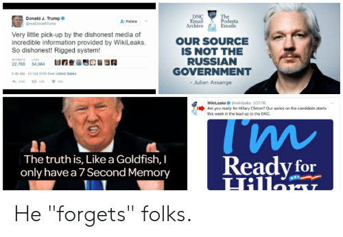 "Goldfish, Hillary Clinton, and Politics: DN  Donald J. Trump  Follow  Archive  Emails  Very little pick-up by the dishonest media of  incredible information provided by WikiLeaks.  So dishonest! Rigged system!  OUR SOURCE  IS NOT THE  RUSSIAN  GOVERNMENT  -Julian Assange  2.765 4964 BOnS  6 46 AM·12 Oct 2016 ton, Unted States  WikiLeakswik leaks 721/16  Are yau ready for Hillary Clinton? Our series on the candidate starts  this week in the lead up to the DNC  The truth is, Like a Goldfish, I  only have a 7 Second Memory  eady for He ""forgets"" folks."