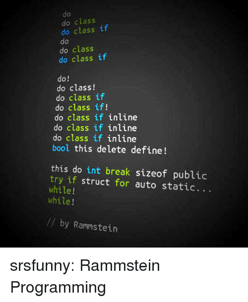 Tumblr, Blog, and Break: do  do class  do class if  do  do class  do class if  do!  do class!  do class if  do class if!  do class if inline  do class if inline  do class if inline  bool this delete define!  this do int break sizeof public  try if struct for auto static...  while!  while!  // by Rammstein srsfunny:  Rammstein Programming