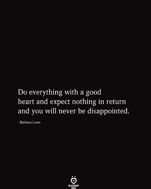 Disappointed, Good, and Heart: Do everything with a good  heart and expect nothing in return  and you will never be disappointed.  - Barbara Lowe  RELATIONSHIP  RILES