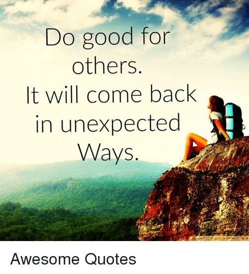 Unexpectable: Do good for  others  It will come back  in unexpected  Ways Awesome Quotes