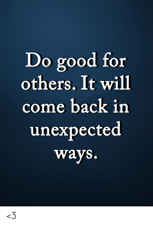Memes, Good, and Back: Do good for  others. It will  come back in  unexpected  ways. <3