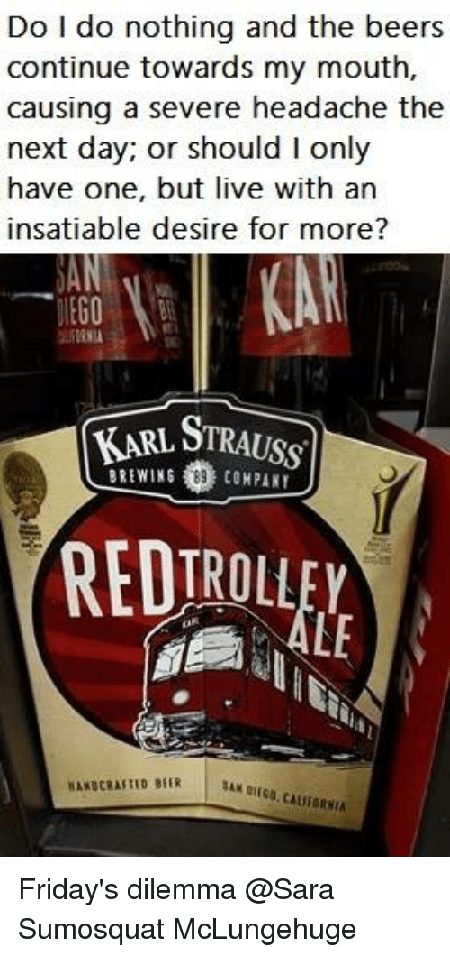 Insatiable: Do I do nothing and the beers  continue towards my mouth,  causing a severe headache the  next day; or should l only  have one, but live with an  insatiable desire for more?  KARL STRAUSS  BREWING  89 COMPANY  ITRO  CALIFORNIA Friday's dilemma @Sara Sumosquat McLungehuge