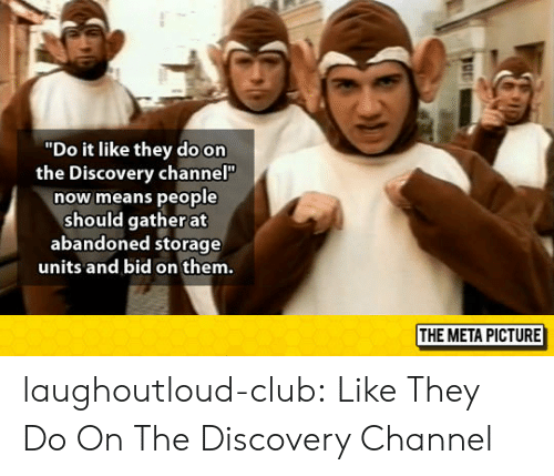 """discovery channel: """"Do it like they do on  the Discovery channel  now means people  should gather at  abandoned storage  units and bid on them.  THE META PICTURE laughoutloud-club:  Like They Do On The Discovery Channel"""