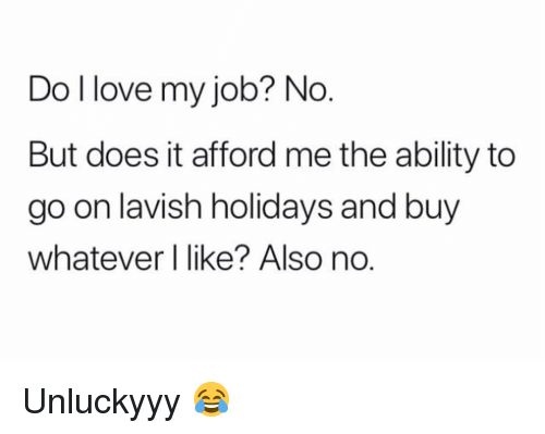 Gym, Love, and Ability: Do l love my job? No  But does it afford me the ability to  go on lavish holidays and buy  whatever l like? Also no Unluckyyy 😂
