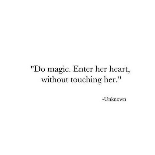 """Heart, Magic, and Her: """"Do magic. Enter her heart,  without touching her.""""  -Unknown"""