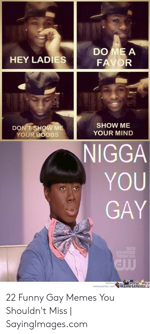 Funny, Memes, and Nigga You Gay: DO ME A  HEY LADIES  SHOW ME  YOUR MIND  DONTSHOW ME  YOUR BOOBS  NIGGA  YOU  GAY  90210  THI  memecenter.comMemecentera 22 Funny Gay Memes You Shouldn't Miss | SayingImages.com