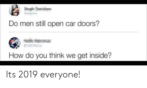 How, Car, and Doors: Do men still open car doors?  How do you think we get inside? Its 2019 everyone!
