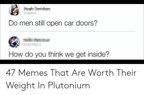 Memes, How, and Car: Do men still open car doors?  How do you think we get inside? 47 Memes That Are Worth Their Weight In Plutonium