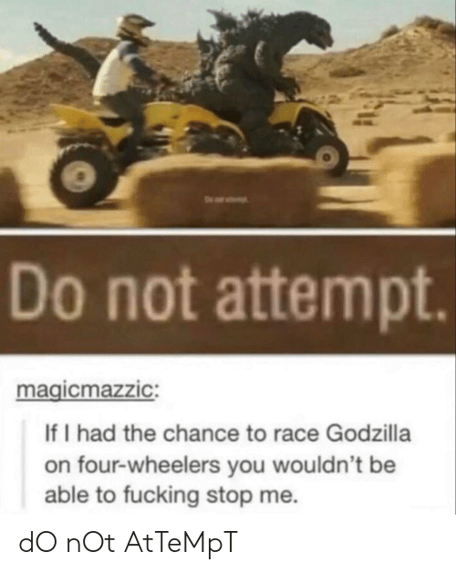 Fucking, Godzilla, and Race: Do not attempt  magicmazzic:  If I had the chance to race Godzilla  on four-wheelers you wouldn't be  able to fucking stop me. dO nOt AtTeMpT