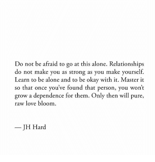 Being Alone, Love, and Relationships: Do not be afraid to go at this alone. Relationships  do not make you as strong as you make yourself.  Learn to be alone and to be okay with it. Master in  so that once you've found that person, you won't  grow a dependence for them. Only then will pure,  raw love bloom  JH Hard