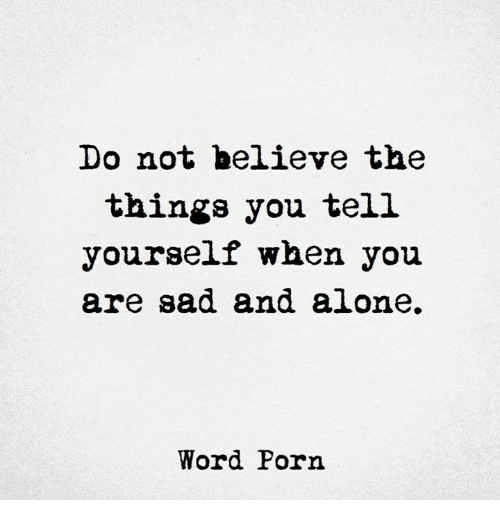 Porning: Do not believe the  things you tel.l  yourself when you  are sad and alone,  Word Porn