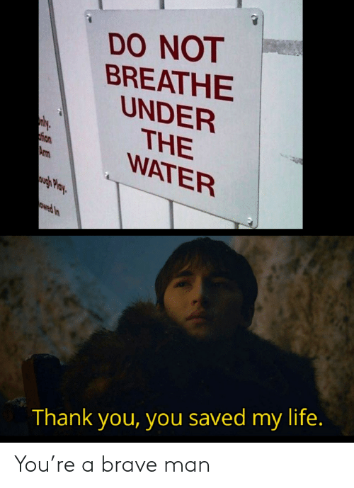 Life, Thank You, and Brave: DO NOT  BREATHE  UNDER  THE  WATER  ly  tion  Arm  wgh Play  owed In  Thank you, you saved my life. You're a brave man