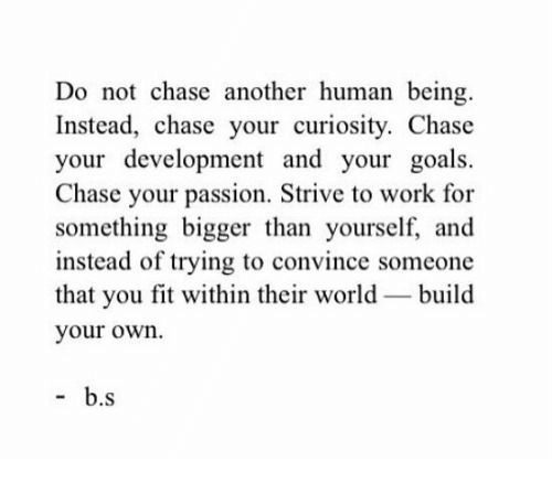Build Your: Do not chase another human being.  Instead, chase your curiosity. Chase  your development and your goals.  Chase your passion. Strive to work for  something bigger than yourself, and  instead of trying to convince someone  that you fit within their world build  your own