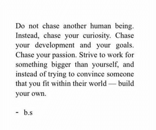 Build Your: Do not chase another human being  Instead, chase your curiosity. Chase  your development and your goals  Chase your passion. Strive to work for  something bigger than yourself, and  instead of trying to convince someone  that you fit within their world build  your own.  b.s
