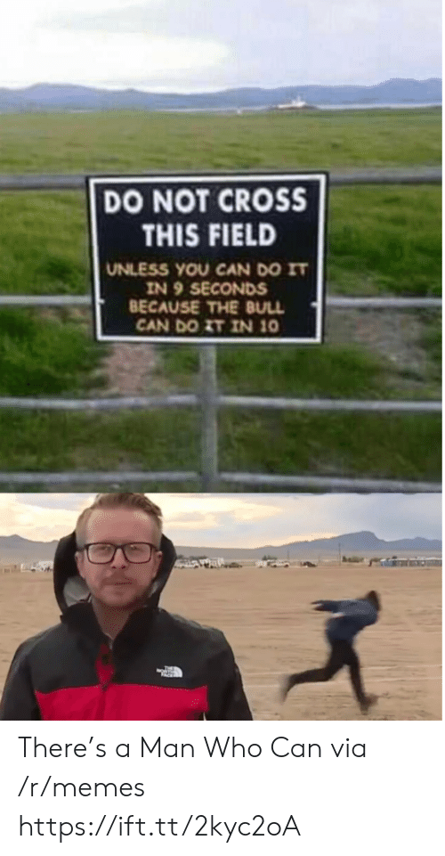 Memes, Cross, and Who: DO NOT CROSS  THIS FIELD  UNLESS YOU CAN DO IT  IN 9 SECONDS  BECAUSE THE BULL  CAN DO ZT IN 10 There's a Man Who Can via /r/memes https://ift.tt/2kyc2oA