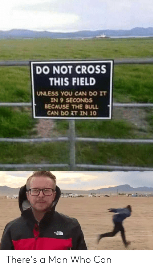 Cross, Who, and Can: DO NOT CROSS  THIS FIELD  UNLESS YOU CAN DO IT  IN 9 SECONDS  BECAUSE THE BULL  CAN DO ZT IN 10 There's a Man Who Can
