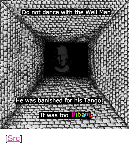 """Banished: Do not dance with the Well Man  He was banished for his Tango  Uibant <p>[<a href=""""https://www.reddit.com/r/surrealmemes/comments/83r41m/do_not_even_look_at_him/"""">Src</a>]</p>"""