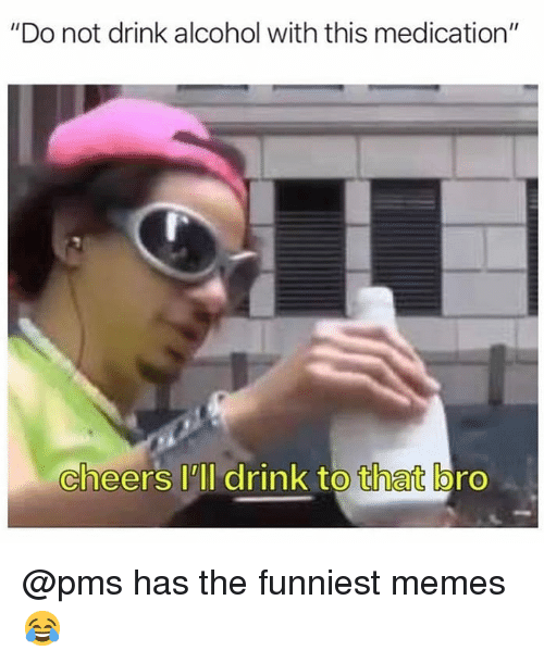 "Memes, Alcohol, and Dank Memes: ""Do not drink alcohol with this medication""  cheers lll drink to that bro @pms has the funniest memes 😂"