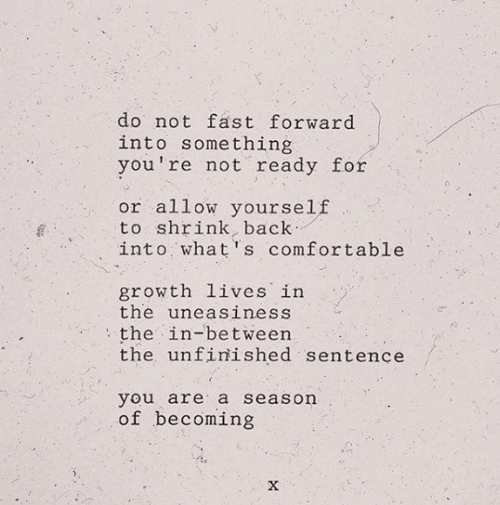 comfortable: do not fast forward  into something  you're not ready for  or allow yourself  to shrink, back  into what's comfortable  growth lives in  the uneasiness  the in-between  the unfinished sentence  you are a season  of becoming