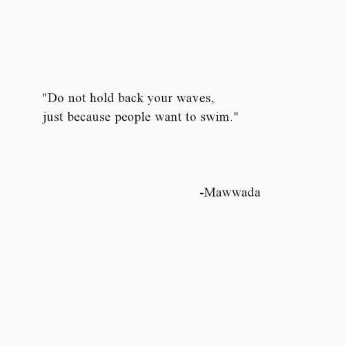 """Waves, Back, and Hold: """"Do not hold back your waves  just because people want to swim.""""  -Mawwada"""