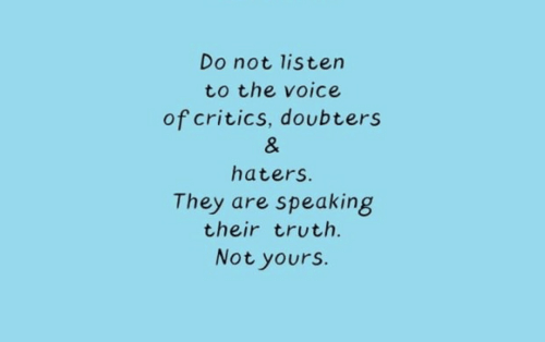 The Voice, Voice, and Truth: Do not listen  to the voice  of critics, doubters  &  haters.  They are speaking  their truth.  Not yours.