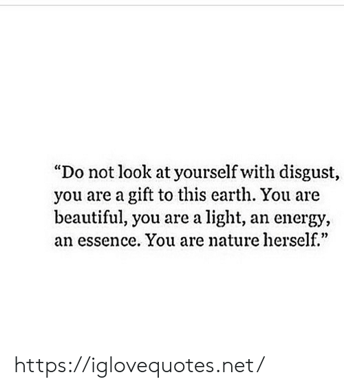 "Essence: ""Do not look at yourself with disgust,  you are a gift to this earth. You are  beautiful, you are a light, an energy,  an essence. You are nature herself.""  0) https://iglovequotes.net/"