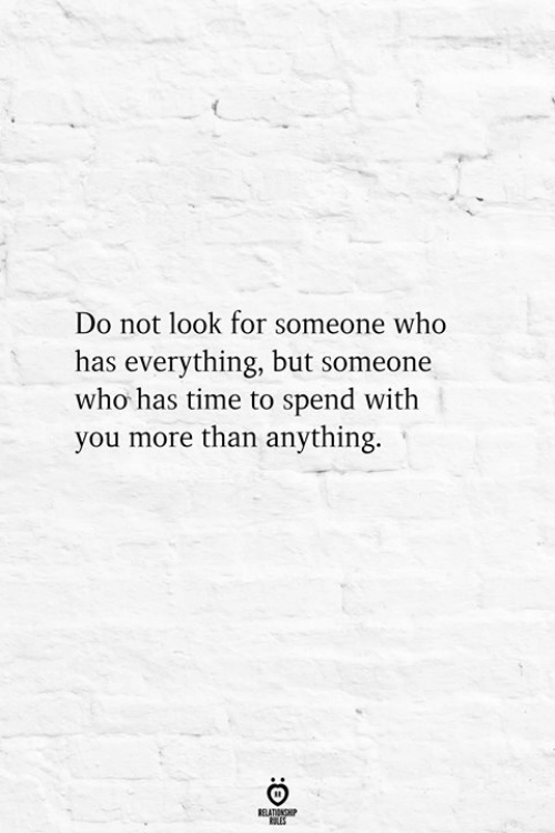 Time, Who, and You: Do not look for someone who  has everything, but someone  who has time to spend with  you more than anything.