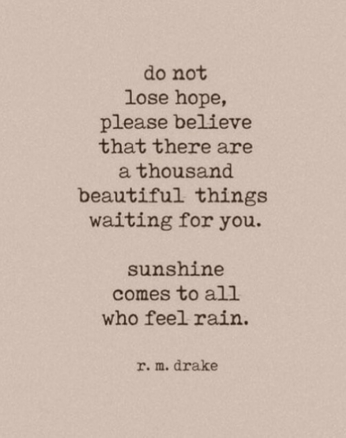 Beautiful, Drake, and Rain: do not  lose hope,  please believe  that there are  thousand  beautiful things  waiting for you.  sunshine  comes to all  who feel rain  r. m. drake