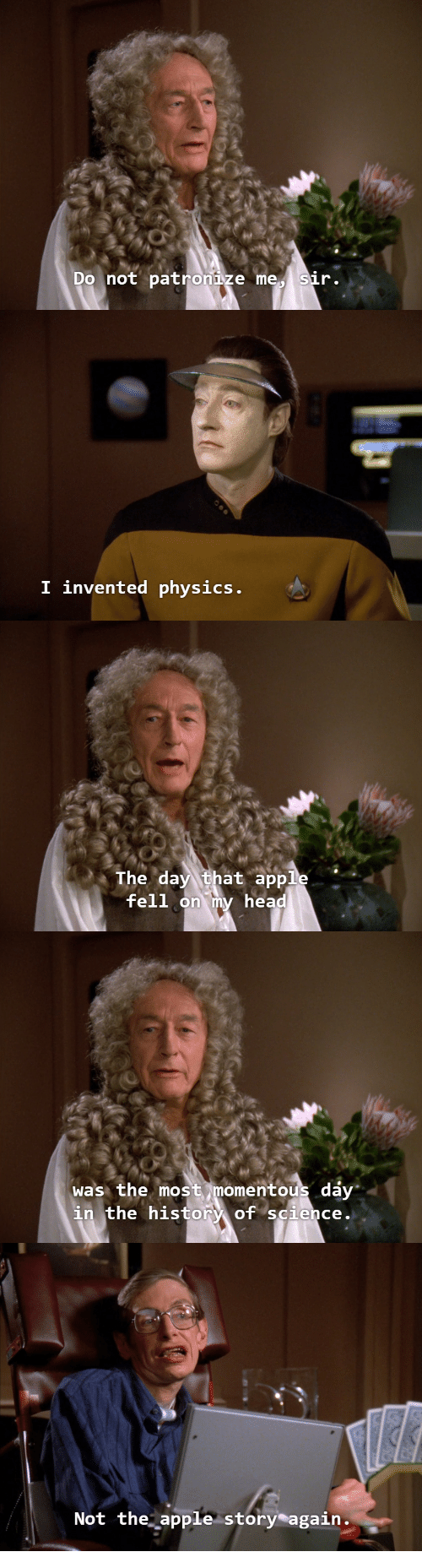 momentous: Do not patronize me sir.   I invented physics   The day that apple  fell  on my head   was the most momentous dáy  in the history of science.   Not the apple story again.