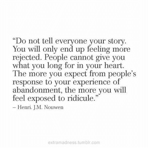 """henri: """"Do not tell everyone your story.  You will only end up reeling more  rejected. People cannot give you  what you long for in your heart.  The more you expect from people's  response to your experience of  abandonment, the more you will  feel exposed to ridicule.  Henri. JM. Nouwen  extramadness.tumblr.conm"""