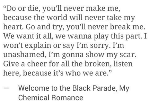 "my chemical romance: ""Do or die, you'll never make me,  because the world will never take my  heart. Go and try, you'll never break me.  We want it all, we wanna play this part. I  won't explain or say I'm sorry. I'm  unashamed, I'm gonna show my scar.  Give a cheer for all the broken, listen  here, because it's who we are.""  -Welcome to the Black Parade, My  Chemical Romance"