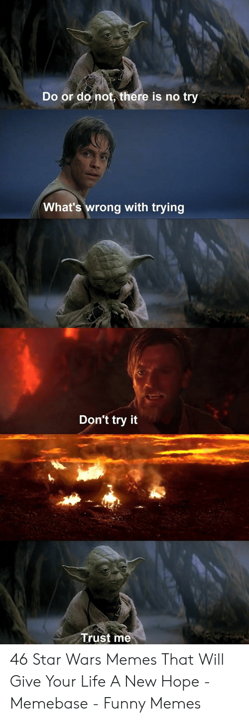 memebase: Do or do not, there is no try  What's wrong with trying  Don't try it  Trust me 46 Star Wars Memes That Will Give Your Life A New Hope - Memebase - Funny Memes