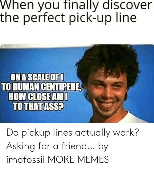 Asking For: Do pickup lines actually work? Asking for a friend… by imafossil MORE MEMES