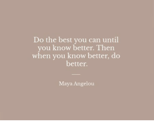 know better: Do the best you can until  you know better. Then  when you know better, do  better.  Maya Angelou