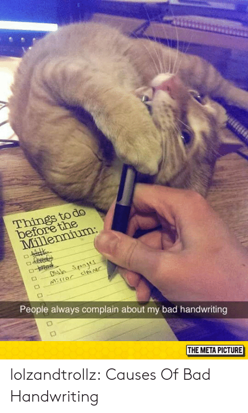 Bad, Tumblr, and Blog: do  tne  Things to  be  People always complain about my bad handwriting  THE META PICTURE lolzandtrollz:  Causes Of Bad Handwriting