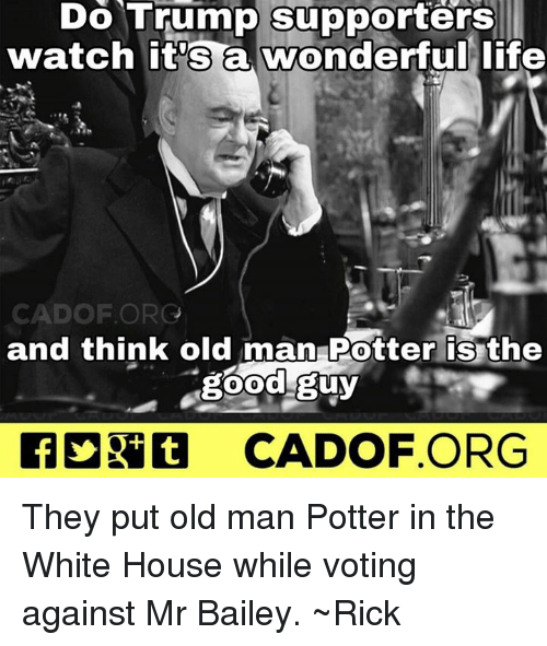 the good guy: Do Trump supporters  watch it's a wonderful life  CAD OF ORG  and think old man Potter is the  good guy  CADOF ORG They put old man Potter in the White House while voting against Mr Bailey. ~Rick