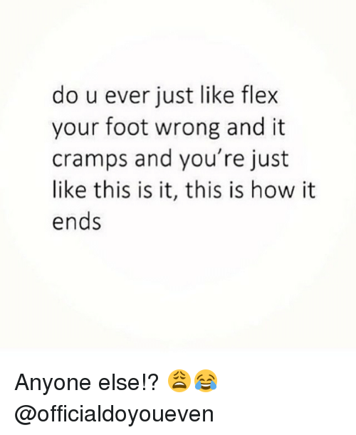 Flexing, Gym, and Wrongs: do u ever just like flex  your foot wrong and it  cramps and you're just  like this is it, this is how it  ends Anyone else!? 😩😂 @officialdoyoueven