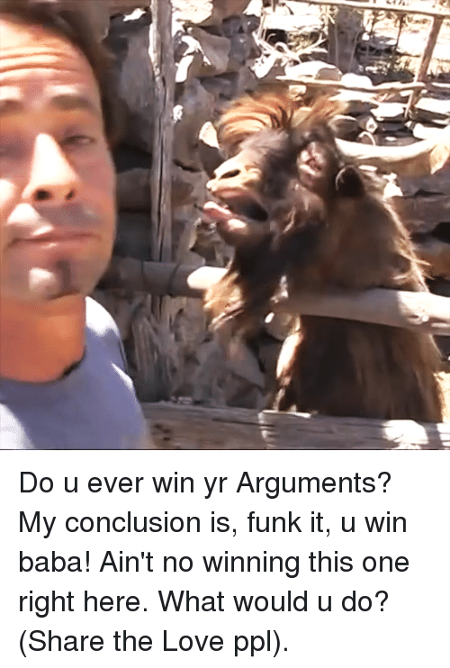conclusive: Do u ever win yr Arguments? My conclusion is, funk it, u win baba! Ain't no winning this one right here. What would u do? (Share the Love ppl).