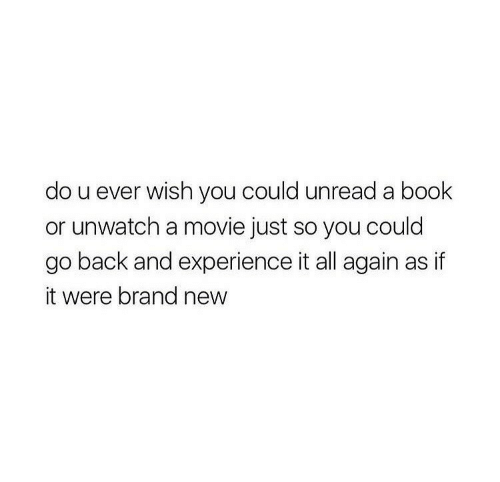 U Ever: do u ever wish you could unread a book  or unwatch a movie just so you could  go back and experience it all again as if  it were brand new