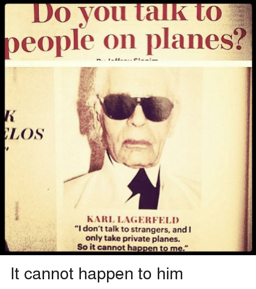 "karl lagerfeld: Do Vou talk to  people on planes?  LOS  KARL LAGERFELD  ""I don't talk to strangers, and  only take private planes.  So it cannot happen to me."""