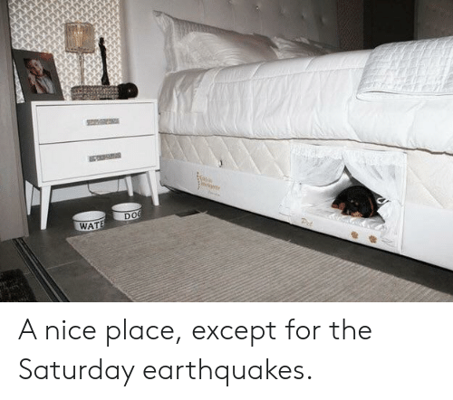 earthquakes: DO  WAT A nice place, except for the Saturday earthquakes.
