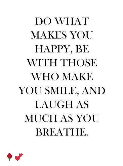 Memes, Happy, and Smile: DO WHAT  MAKES YOU  HAPPY, BE  WITH THOSE  WHO MAKE  YOU SMILE, AND  LAUGH AS  MUCH AS YOUU  BREATHE 🌹💕