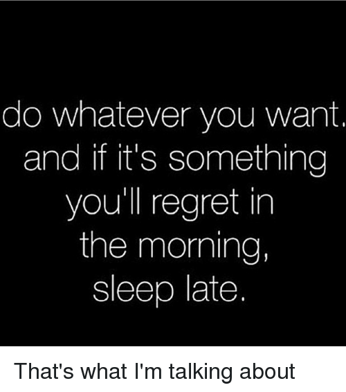 Thats What Im Talking About: do whatever you want.  and if it's something  you'll regret in  the morning,  sleep late That's what I'm talking about