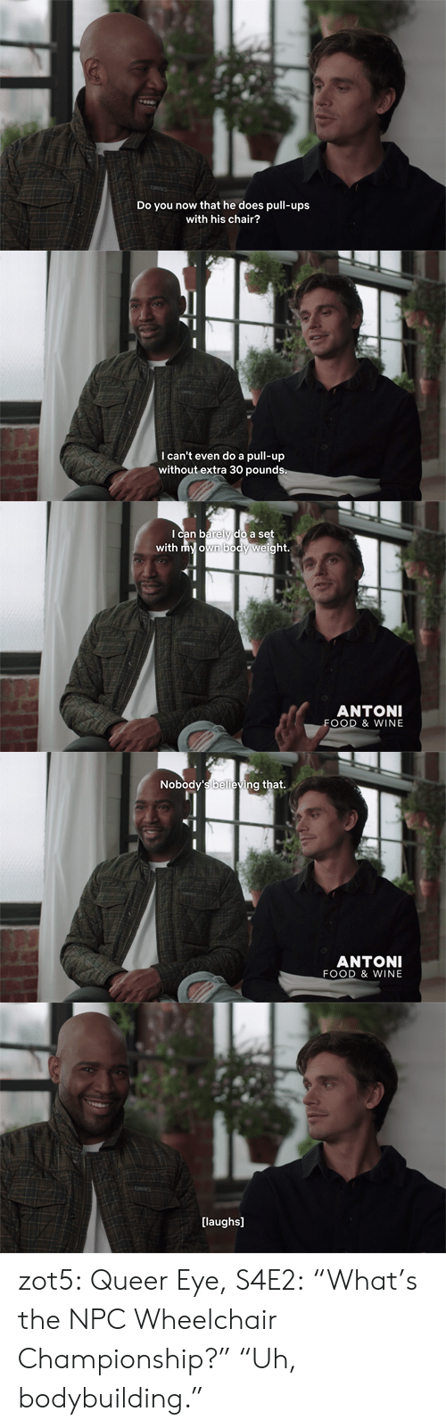 "Food, Target, and Tumblr: Do y  now that he does pull-ups  with his chair?   I can't even do a pull-up  without extra 30 pounds   Ican barely do a set  with my own body weight.  ANTONI  FOOD & WINE   Nobody's believing that.  ANTONI  FOOD & WINE   [laughs] zot5:  Queer Eye, S4E2: ""What's the NPC Wheelchair Championship?"" ""Uh, bodybuilding."""