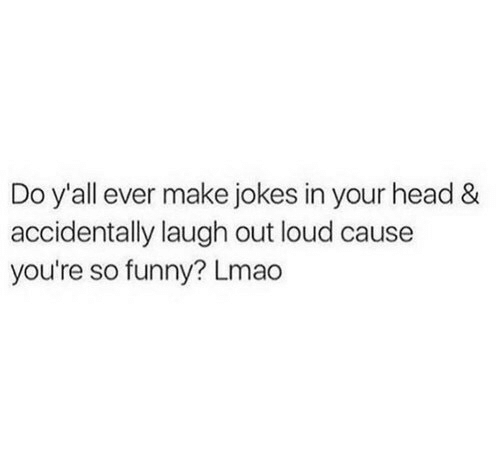 Funny, Head, and Lmao: Do y'all ever make jokes in your head &  accidentally laugh out loud cause  you're so funny? Lmao