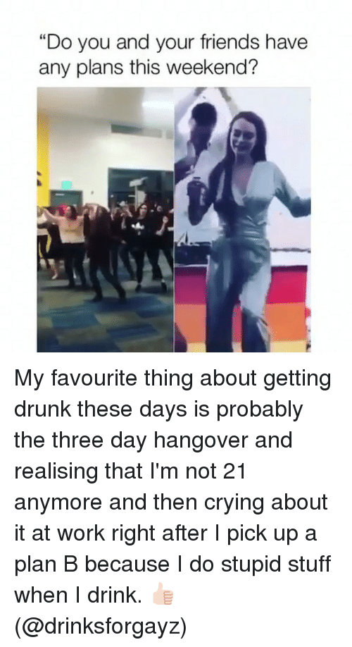 """Getting Drunk: """"Do you and your friends have  any plans this weekend? My favourite thing about getting drunk these days is probably the three day hangover and realising that I'm not 21 anymore and then crying about it at work right after I pick up a plan B because I do stupid stuff when I drink. 👍🏻 (@drinksforgayz)"""