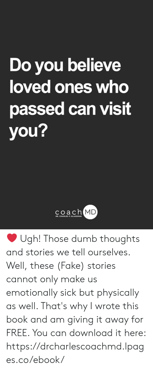 Dumb, Fake, and Memes: Do you believe  loved ones who  passed can visit  you?  coach MD  DR. CHARLES F.GLASSMAN ❤ Ugh! Those dumb thoughts and stories we tell ourselves. Well, these (Fake) stories cannot only make us emotionally sick but physically as well. That's why I wrote this book and am giving it away for FREE. You can download it here: https://drcharlescoachmd.lpages.co/ebook/