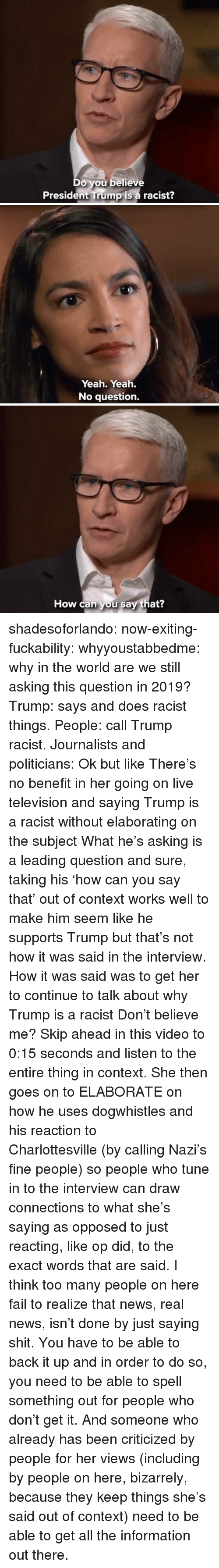 Fail, News, and Shit: Do you believe  President Trump is a racist?   Yeah. Yeah.  No question.   How can you say that? shadesoforlando:  now-exiting-fuckability:  whyyoustabbedme:  why in the world are we still asking this question in 2019?   Trump: says and does racist things. People: call Trump racist. Journalists and politicians:  Ok but like There's no benefit in her going on live television and saying Trump is a racist without elaborating on the subject What he's asking is a leading question and sure, taking his'how can you say that' out of context works well to make him seem like he supports Trump but that's not how it was said in the interview. How it was said was to get her to continue to talk about why Trump is a racist Don't believe me? Skip ahead in this video to 0:15 seconds and listen to the entire thing in context. She then goes on to ELABORATE on how he uses dogwhistles and his reaction to Charlottesville(by calling Nazi's fine people) so people who tune in to the interview can draw connections to what she's saying as opposed to just reacting, like op did, to the exact words that are said. I think too many people on here fail to realize that news, real news, isn't done by just saying shit. You have to be able to back it up and in order to do so, you need to be able to spell something out for people who don't get it. And someone who already has been criticized by people for her views (including by people on here, bizarrely, because they keep things she's said out of context) need to be able to get all the information out there.